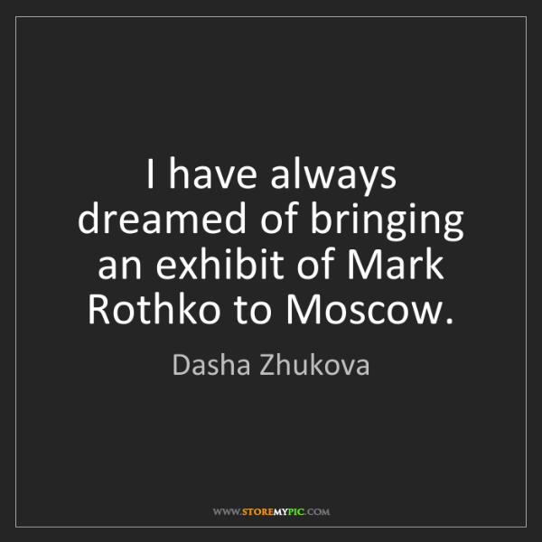 Dasha Zhukova: I have always dreamed of bringing an exhibit of Mark...