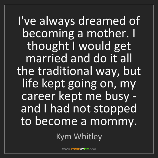 Kym Whitley: I've always dreamed of becoming a mother. I thought I...