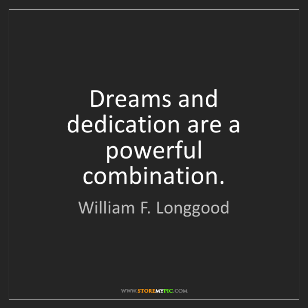 William F. Longgood: Dreams and dedication are a powerful combination.