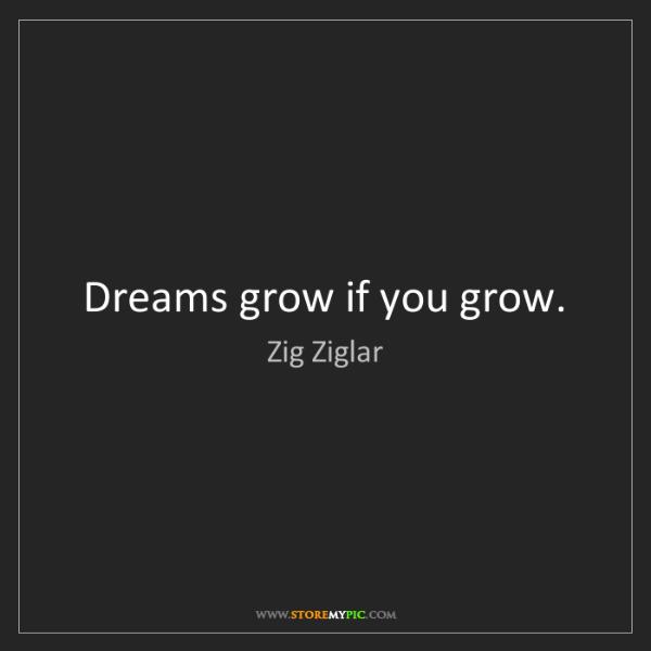 Zig Ziglar: Dreams grow if you grow.