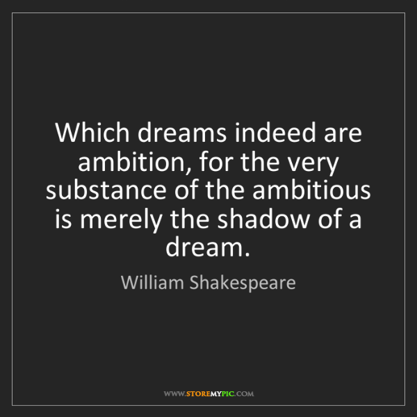William Shakespeare: Which dreams indeed are ambition, for the very substance...