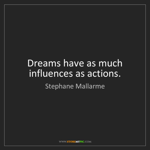 Stephane Mallarme: Dreams have as much influences as actions.