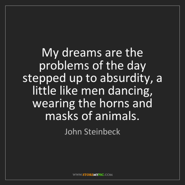 John Steinbeck: My dreams are the problems of the day stepped up to absurdity,...