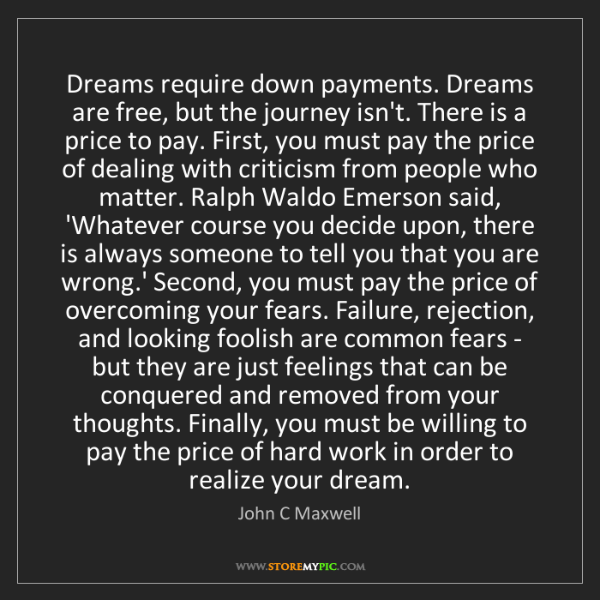 John C Maxwell: Dreams require down payments. Dreams are free, but the...