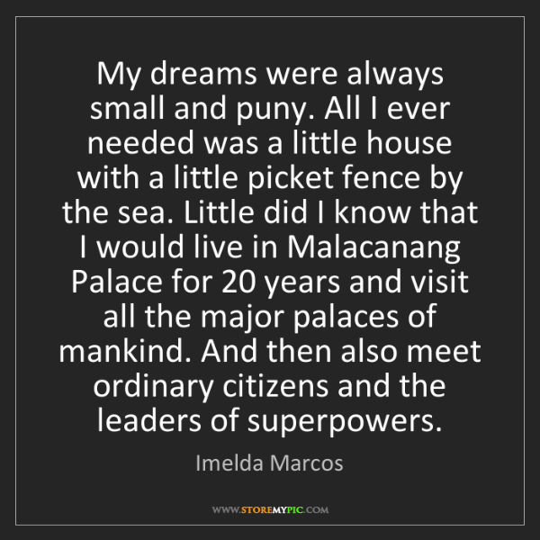 Imelda Marcos: My dreams were always small and puny. All I ever needed...