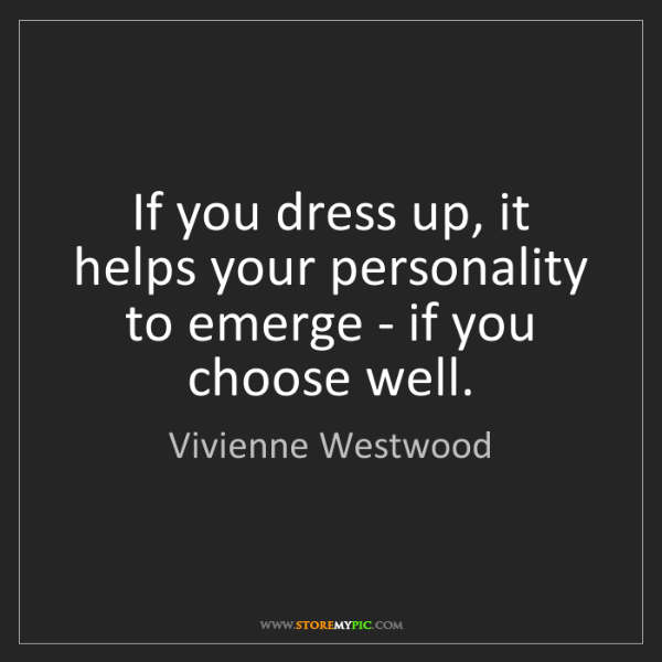 Vivienne Westwood: If you dress up, it helps your personality to emerge...