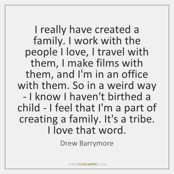 I really have created a family. I work with the people I ...