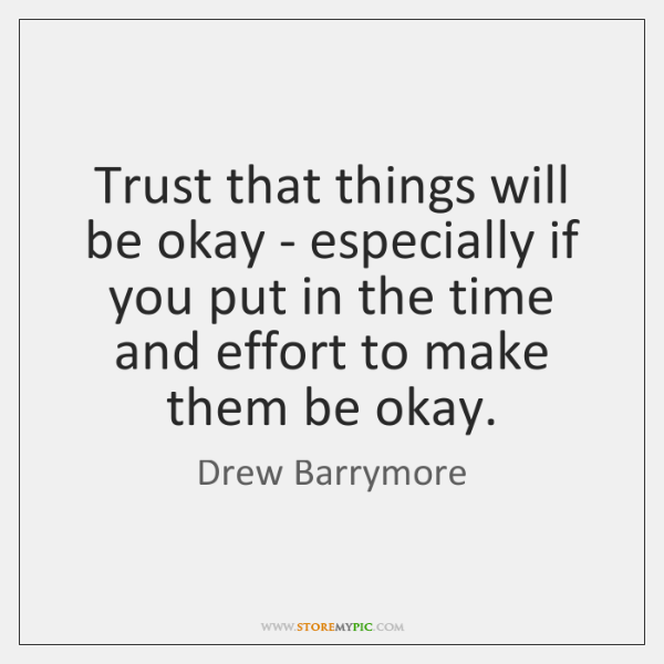 Trust that things will be okay - especially if you put in ...