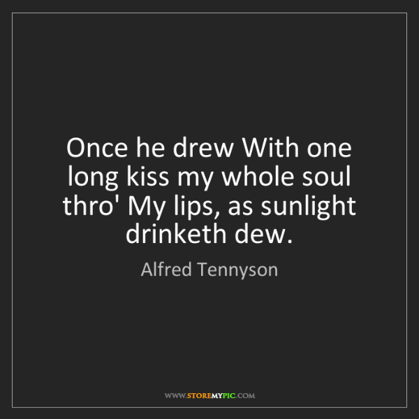 Alfred Tennyson: Once he drew With one long kiss my whole soul thro' My...