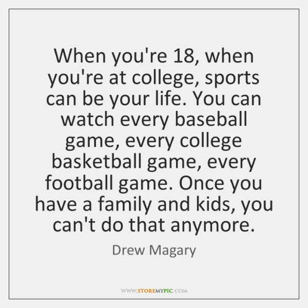When you're 18, when you're at college, sports can be your life. You ...