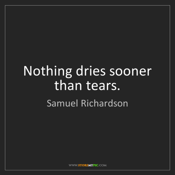 Samuel Richardson: Nothing dries sooner than tears.