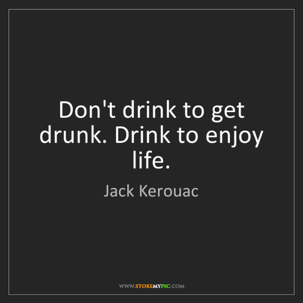 Jack Kerouac: Don't drink to get drunk. Drink to enjoy life.