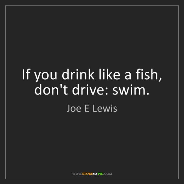 Joe E Lewis: If you drink like a fish, don't drive: swim.