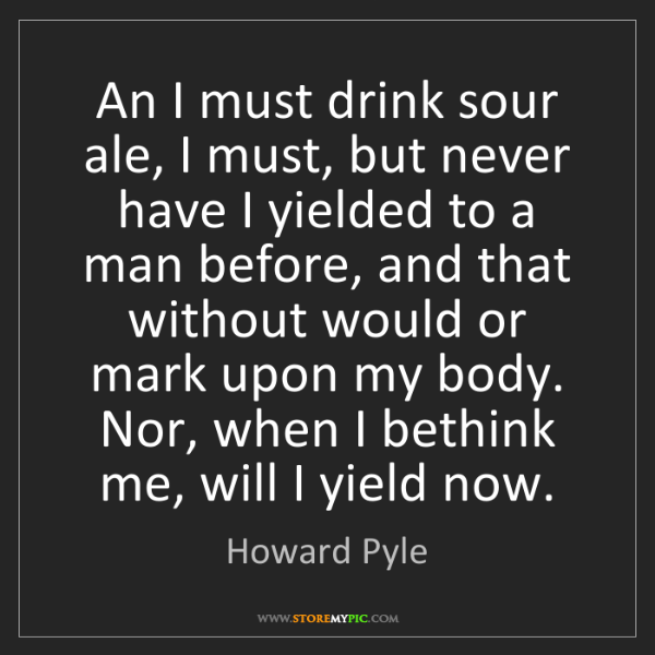 Howard Pyle: An I must drink sour ale, I must, but never have I yielded...