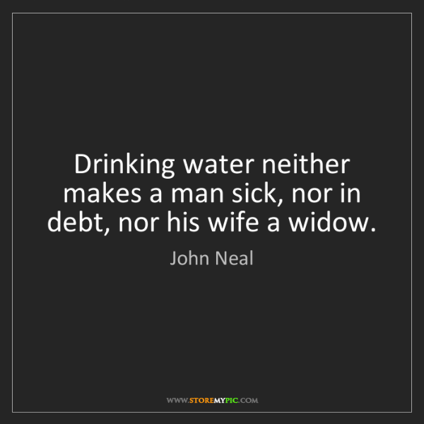 John Neal: Drinking water neither makes a man sick, nor in debt,...