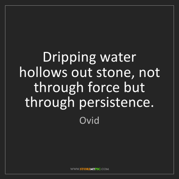 Ovid: Dripping water hollows out stone, not through force but...