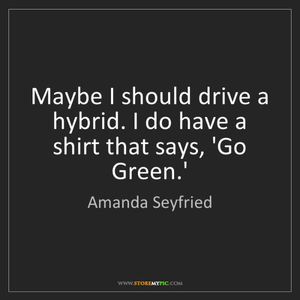 Amanda Seyfried: Maybe I should drive a hybrid. I do have a shirt that...