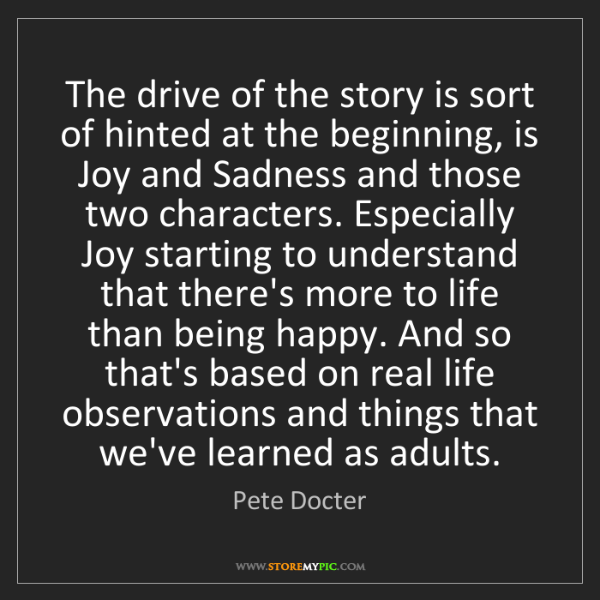 Pete Docter: The drive of the story is sort of hinted at the beginning,...