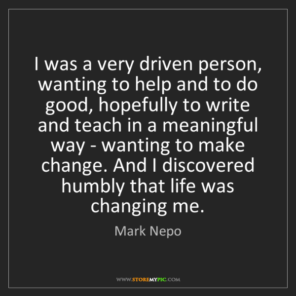 Mark Nepo: I was a very driven person, wanting to help and to do...