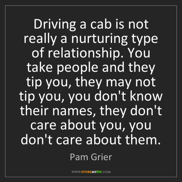 Pam Grier: Driving a cab is not really a nurturing type of relationship....