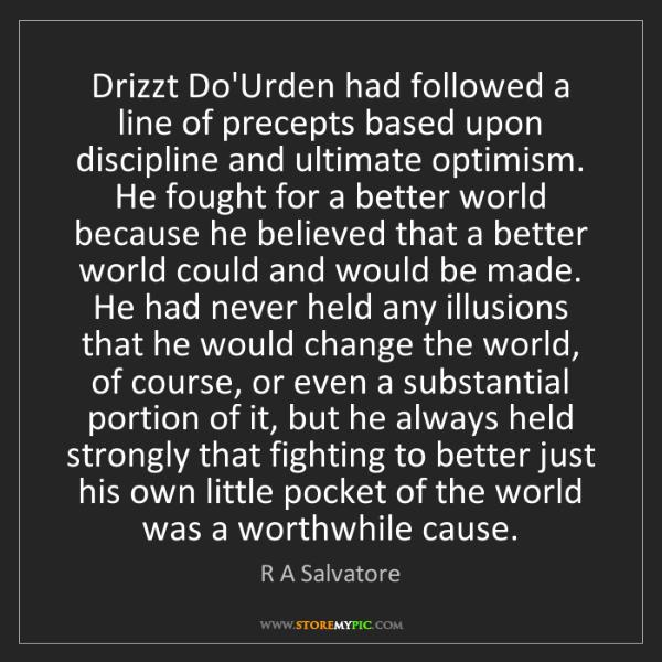 R A Salvatore: Drizzt Do'Urden had followed a line of precepts based...