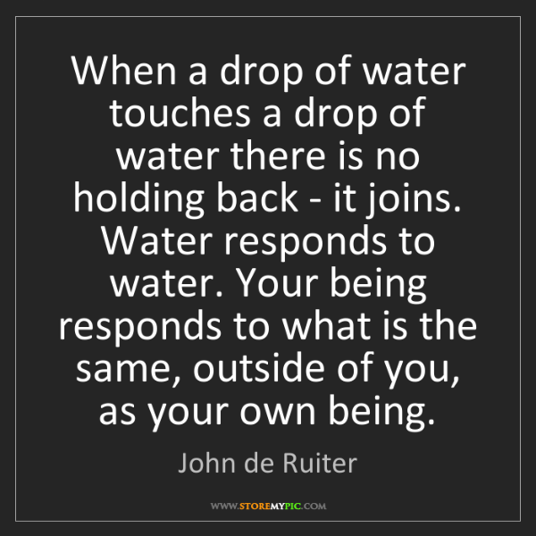 John de Ruiter: When a drop of water touches a drop of water there is...