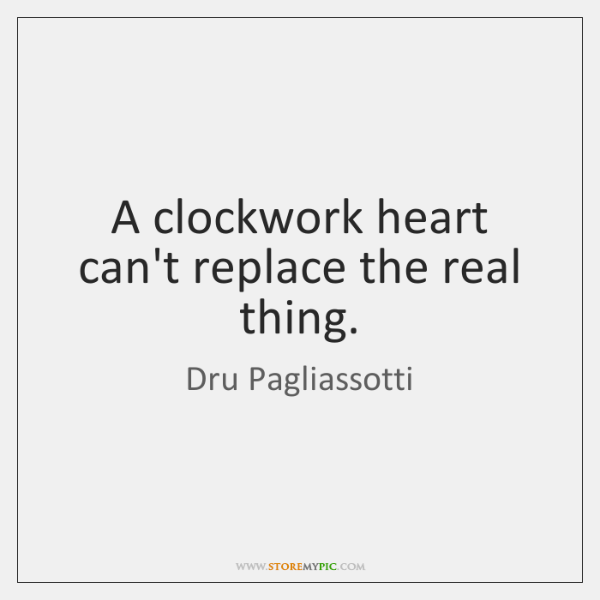 A clockwork heart can't replace the real thing.