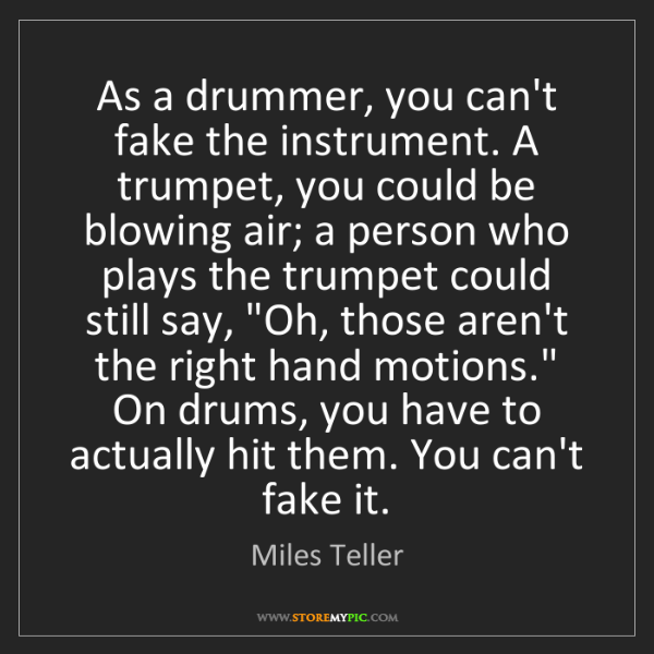 Miles Teller: As a drummer, you can't fake the instrument. A trumpet,...
