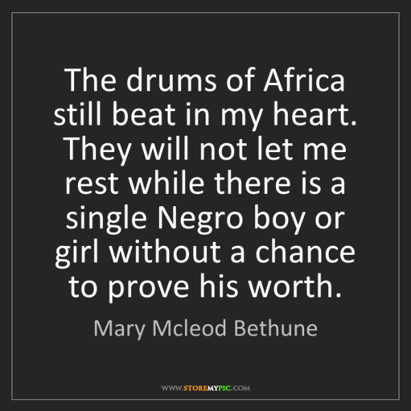 Mary Mcleod Bethune: The drums of Africa still beat in my heart. They will...