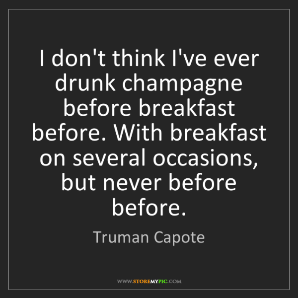 Truman Capote: I don't think I've ever drunk champagne before breakfast...