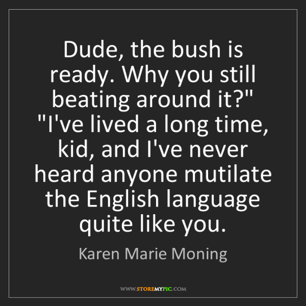 Karen Marie Moning: Dude, the bush is ready. Why you still beating around...