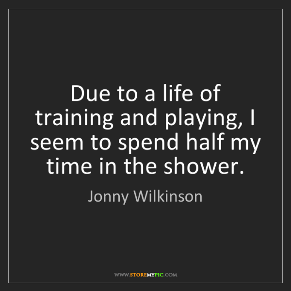 Jonny Wilkinson: Due to a life of training and playing, I seem to spend...