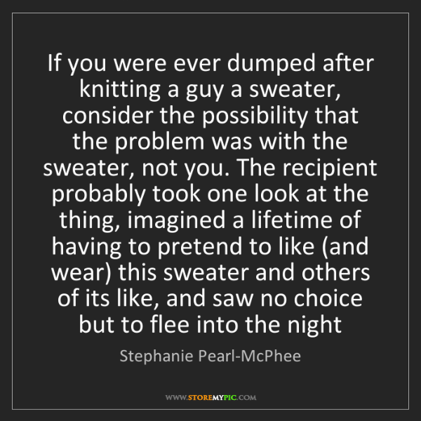 Stephanie Pearl-McPhee: If you were ever dumped after knitting a guy a sweater,...