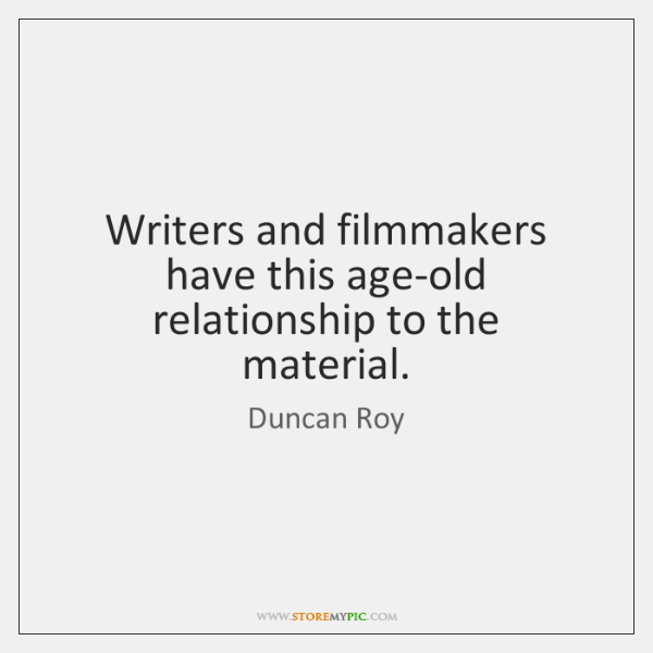 Writers and filmmakers have this age-old relationship to the material.
