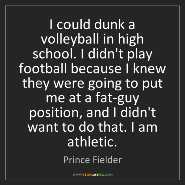 Prince Fielder: I could dunk a volleyball in high school. I didn't play...