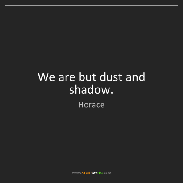 Horace: We are but dust and shadow.