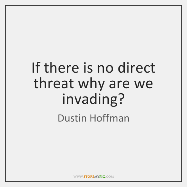 If there is no direct threat why are we invading?