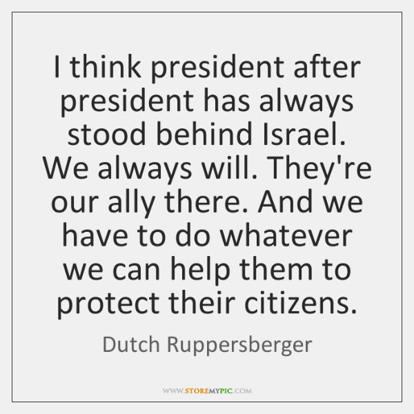 I think president after president has always stood behind Israel. We always ...