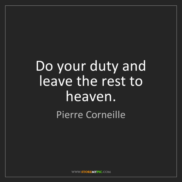 Pierre Corneille: Do your duty and leave the rest to heaven.