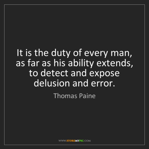 Thomas Paine: It is the duty of every man, as far as his ability extends,...