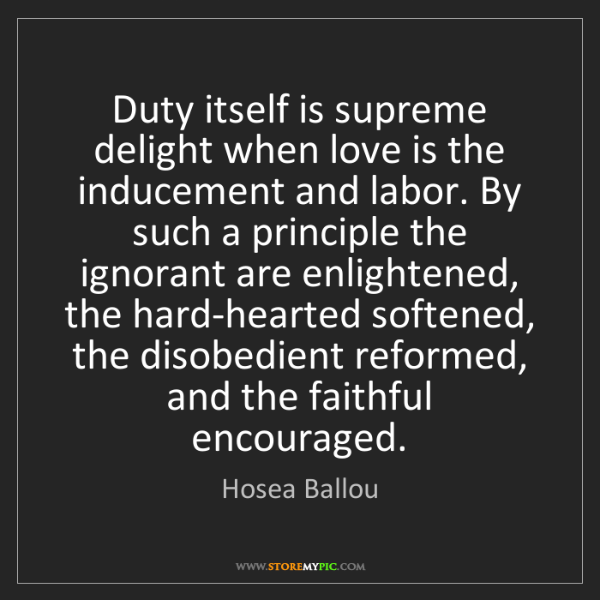 Hosea Ballou: Duty itself is supreme delight when love is the inducement...