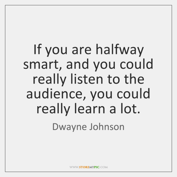 If you are halfway smart, and you could really listen to the ...
