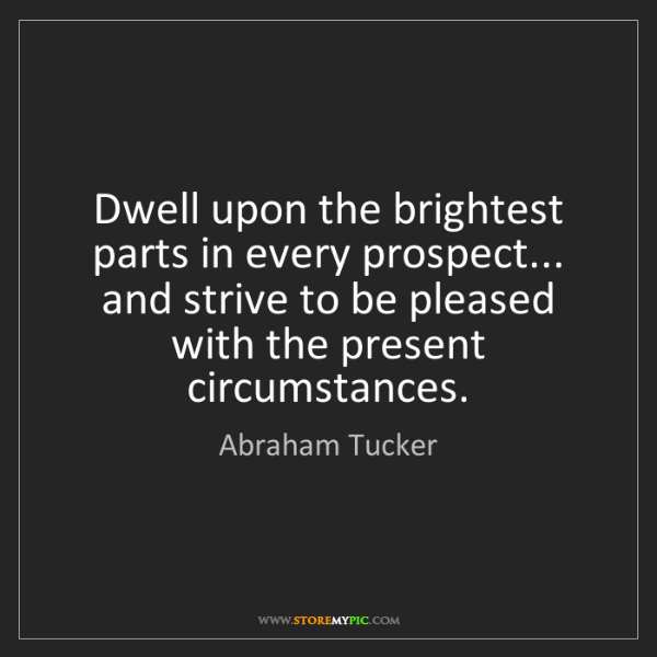 Abraham Tucker: Dwell upon the brightest parts in every prospect... and...