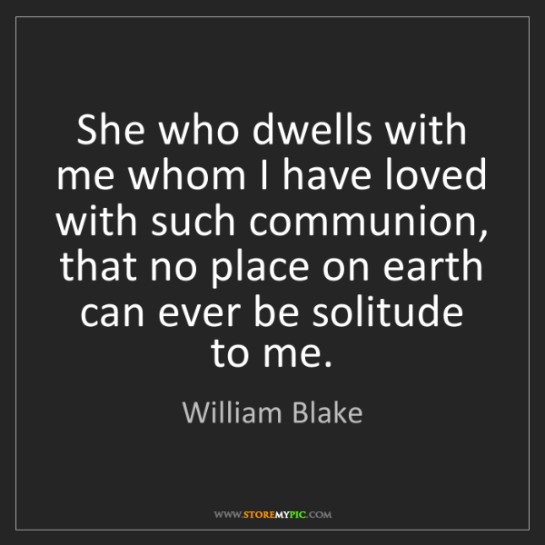 William Blake: She who dwells with me whom I have loved with such communion,...