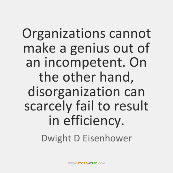 Organizations cannot make a genius out of an incompetent. On the other ...
