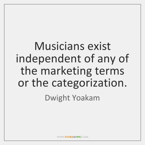 Musicians exist independent of any of the marketing terms or the categorization.