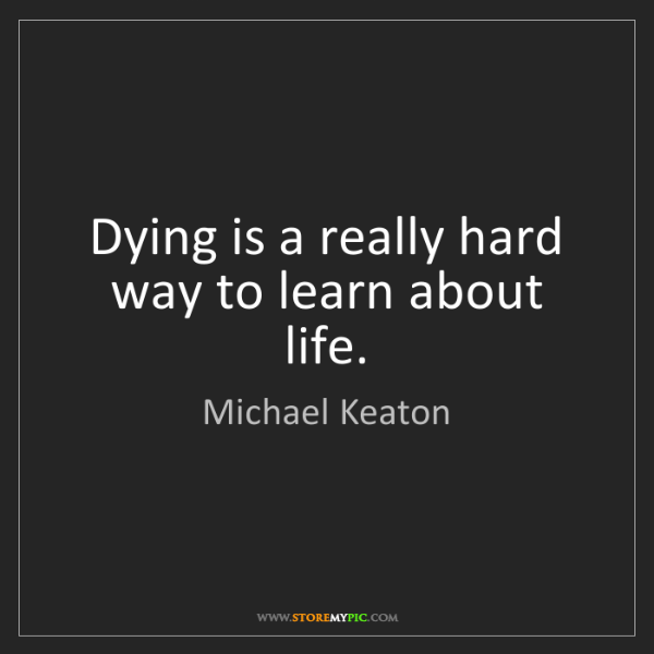 Michael Keaton: Dying is a really hard way to learn about life.