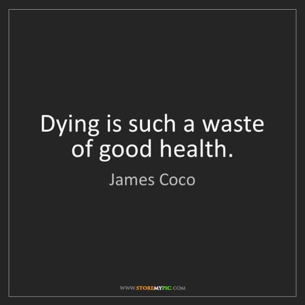James Coco: Dying is such a waste of good health.