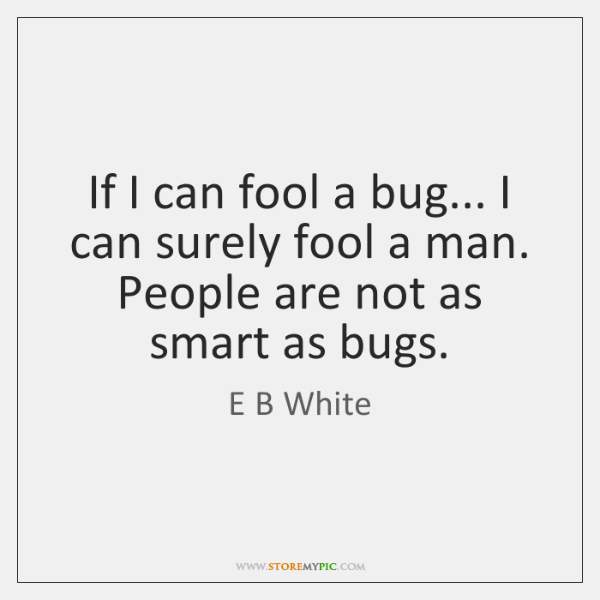 If I can fool a bug... I can surely fool a man. ...