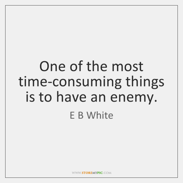 One of the most time-consuming things is to have an enemy.